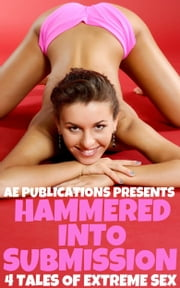 Hammered Into Submission: 4 Tales of Extreme Sex ebook by AE Publications