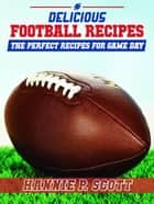 Delicious Football Recipes: The Perfect Recipes for Tailgating or Your Football Party ebook by Hannie P. Scott