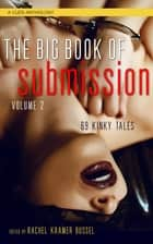Big Book of Submission Volume 2 - 69 Kinky Tales ebook by Elizabeth Coldwell, Rachel Kramer Bussel, Elna Holst,...