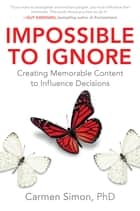 Impossible to Ignore: Creating Memorable Content to Influence Decisions - Creating Memorable Content to Influence Decisions ebook by Carmen Simon