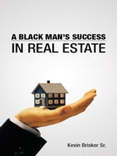 A BLACK MANS SUCCESS IN REAL ESTATE ebook by KEVIN BRISKER SR.