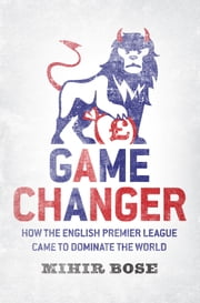 Game Changer - How the English Premier League came to dominate the world ebook by Mihir Bose
