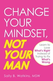 Change Your Mindset, Not Your Man: Learn to Love What's Right Instead of Trying to Fix What's Wrong ebook by Watkins, Sally B.