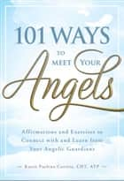 101 Ways to Meet Your Angels - Affirmations and Exercises to Connect With and Learn From Your Angelic Guardians ebook by Karen Paolino, CHT ATP