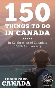150 Things To Do In Canada - Celebrate Canada's 150th Anniversary By Discovering Things To Do Across Canada (#Canada150) ebook by I Backpack Canada