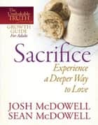 Sacrifice--Experience a Deeper Way to Love ebook by Josh McDowell, Sean McDowell