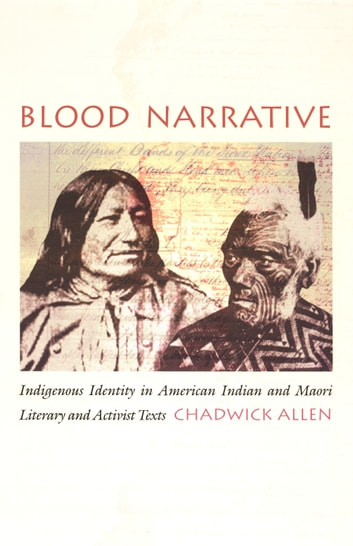 Blood Narrative - Indigenous Identity in American Indian and Maori Literary and Activist Texts ebook by Chadwick Allen,Donald E. Pease