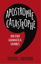 Apostrophe Catastrophe - And Other Grammatical Grumbles ebook by Patrick C. Notchtree