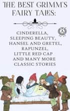 The Best Grimm's Fairy Tales - Cinderella, Sleeping Beauty, Hansel and Gretel, Rapunzel, Little Red Cap and many more classic stories ebook by Jacob Grimm, Wilhelm Grimm