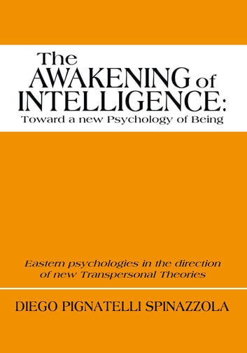 The Awakening of Intelligence: toward a new Psychology of Being - Eastern psychologies in the direction of new Transpersonal Theories ebook by Diego Pignatelli Spinazzola Foreword by Stanley Krippner