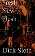 Fresh New Flesh ebook by Dick Sloth