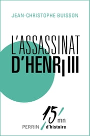 L'assassinat d'Henri III - 15mn d'Histoire ebook by Jean-Christophe BUISSON