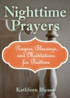 Nighttime Prayers - Prayers, Blessings, and Meditations for Bedtime ebook by Kathleen Blease