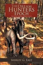 The Dream Hunters Epoch - The Paleo Indians Series eBook by Shirley G. East