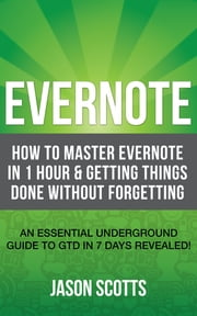 Evernote: How to Master Evernote in 1 Hour & Getting Things Done Without Forgetting. ( An Essential Underground Guide To GTD In 7 Days Revealed! ) ebook by Kobo.Web.Store.Products.Fields.ContributorFieldViewModel