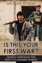 Is This Your First War? - Travels Through the Post-9/11 Islamic World ebook by Michael Petrou