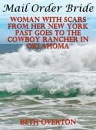 Mail Order Bride: Woman With Scars From Her New York Past Goes To The Cowboy Rancher In Oklahoma ebook by Beth Overton