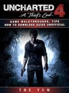Uncharted 4 a Thiefs End Game Walkthroughs, Tips How to Download Guide Unofficial - Beat your Opponents & the Game! ebook by The Yuw