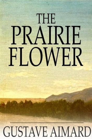 The Prairie Flower - A Tale of the Indian Border ebook by Gustave Aimard