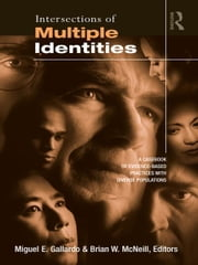 Intersections of Multiple Identities - A Casebook of Evidence-Based Practices with Diverse Populations ebook by Miguel E. Gallardo,Brian W. McNeill