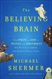 The Believing Brain - From Ghosts and Gods to Politics and Conspiracies---How We Construct Beliefs and Reinforce Them as Truths ebook by Michael Shermer