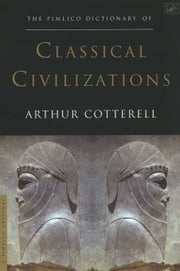 The Pimlico Dictionary Of Classical Civilizations ebook by Arthur Cotterell