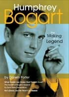 Humphrey Bogart, The Making of a Legend ebook by Darwin Porter
