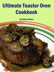 Ultimate Toaster Oven Cookbook ebook by Robert Wilson