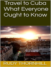 Travel to Cuba: What Everyone Ought to Know ebook by Rudy Thornhill