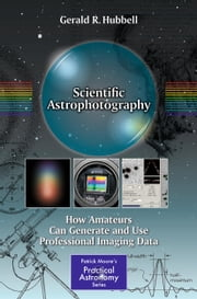 Scientific Astrophotography - How Amateurs Can Generate and Use Professional Imaging Data ebook by Gerald Hubbell