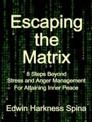 Escaping the Matrix: 8 Steps Beyond Stress and Anger Management For Attaining Inner Peace ebook by Edwin Harkness Spina