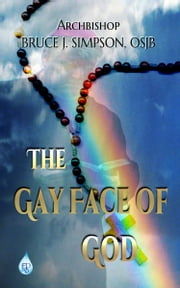 The Gay Face of God ebook by Archbishop Bruce J Simpson