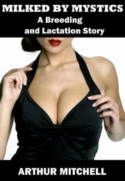 Milked by Mystics: A Breeding and Lactation Story (Milking Erotica) ebook by Arthur Mitchell