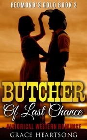 Historical Western Romance: Butcher Of Last Chance - Redmond's Gold, #2 ebook by GRACE HEARTSONG