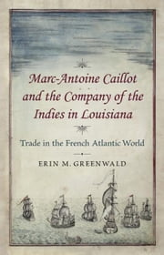 Marc-Antoine Caillot and the Company of the Indies in Louisiana: Trade in the French Atlantic World ebook by Greenwald, Erin M.