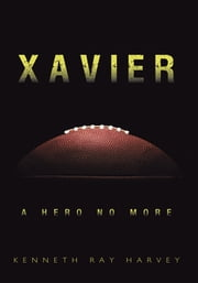 Xavier - A Hero No More ebook by Kenneth Ray Harvey
