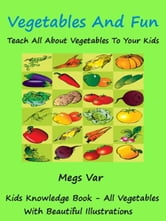 Kids Knowledge Series: Vegetables And Fun Teach All About Vegetables To Your Kids ebook by Megs Var