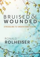 Bruised and Wounded - Struggling to Understand Suicide ebook by Ronald Rolheiser