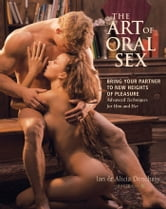 Art of Oral Sex: Bring Your Partner to New Heights of Pleasure - Bring Your Partner to New Heights of Pleasure ebook by Ian Denchasy,Alicia Denchasy