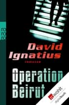 Operation Beirut ebook by David Ignatius, Bernhard Schmid