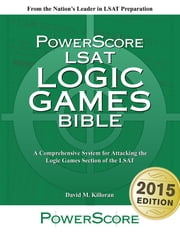 The PowerScore LSAT Logic Games Bible - A Comprehensive System for Attacking the Logic Games Section of the LSAT ebook by David M. Killoran