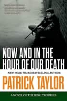 Now and in the Hour of Our Death - A Novel of the Irish Troubles ebook by Patrick Taylor