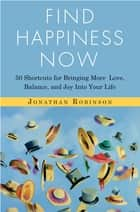 Find Happiness Now - 50 Shortcuts for Bringing More Love, Balance, and Joy into Your Life ekitaplar by Jonathan Robinson
