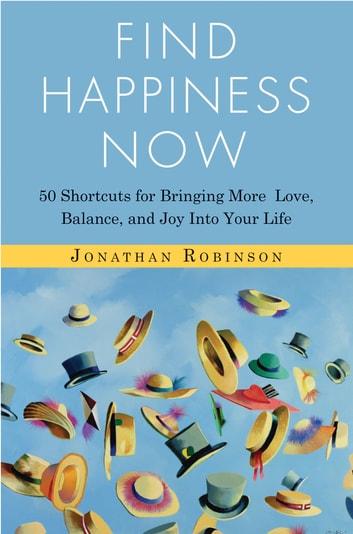 Find Happiness Now - 50 Shortcuts for Bringing More Love, Balance, and Joy into Your Life ebook by Jonathan Robinson