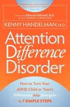 Attention Difference Disorder - How to Turn Your ADHD Child or Teen's Differences into Strengths in 7 Simple Steps ebook by Kenny Handelman, MD, Edward Hallowell,...