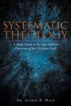 Systematic Theology - A Study Guide to the Core Biblical Doctrines of the Christian Faith ebook by Dr. Alfred R. Malo