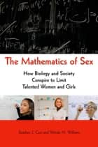 The Mathematics of Sex - How Biology and Society Conspire to Limit Talented Women and Girls ebook by Stephen J. Ceci, Wendy M. Williams