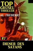 Top Grusel Thriller #7: Diener des Satans ebook by Al Frederic