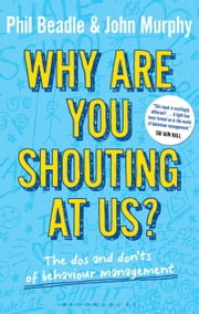 Why are you shouting at us? - The Dos and Don'ts of Behaviour Management ebook by Mr Phil Beadle,John Murphy,Lisa Marie Hall