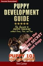 Puppy Development Guide: Puppy 101: The Secrets to Puppy Training Without Force, Fear, and Fuss! ebook by Tim Carter
